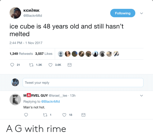 Ice Cube: Following  @BlacknMld  ice cube is 48 years old and still hasn't  melted  2:44 PM-1 Nov 2017  き%  1,349 Retweets 3,557 Likes  21  1.3K  3.6K  Tweet your reply  M A RVEL GUY @lsrael lee 13h  Replying to @BlacknMd  an'S not hnot.  1 A G with rime