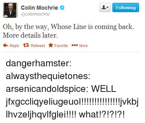 whose line: Following  Colin Mochrie  @colinmochrie  Oh, by the way, Whose Line is coming back.  More details later.  Reply Retweet Favorite More dangerhamster:  alwaysthequietones:  arsenicandoldspice:  WELL  jfxgccliqyeliugeuol!!!!!!!!!!!!!!!jvkbjlhvzeljhqvlfglei!!!!  what!?!?!?!