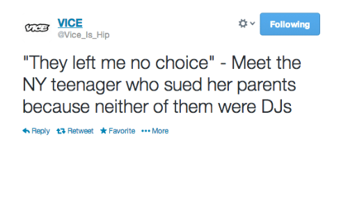 """Parents, Sued, and Vice: Following  E VICE  @Vice_Is_Hip  They left me no choice"""" - Meet the  NY teenager who sued her parents  because neither of them were DJs  Reply 다 Retweet ★ Favorite More"""