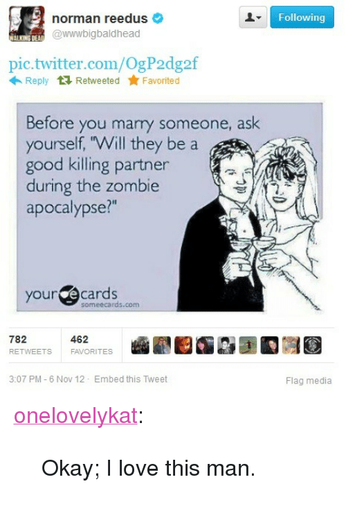 """your ecards someecards com: Following  norman reedus  @wwwbigbaldhead  pic.twitter.com/OgP2dg2f  Reply Retweeted Favorited  Before you marry someone, ask  yourself, Will the  good killing partner  during the zombie  apocalypse?""""  y be a  your ecards  someecards.com  782  RETWEETS  462  FAVORITES  3:07 PM - 6 Nov 12 Embed this Tweet  Flag media <p><a class=""""tumblr_blog"""" href=""""http://onelovelykat.tumblr.com/post/35141280015/okay-i-love-this-man"""">onelovelykat</a>:</p> <blockquote> <p>Okay; I love this man.</p> </blockquote>"""