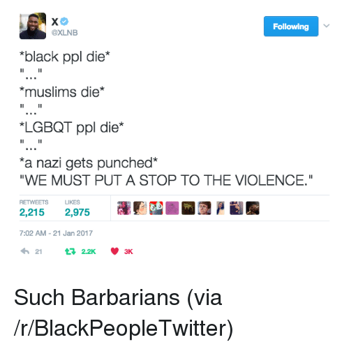 "Blackpeopletwitter, Black, and Nazi: Following  @XLNB  ""black ppl die*  *muslims die*  LGBQT ppl die*  a nazi gets punched*  ""WE MUST PUT A STOP TO THE VIOLENCE.""  RETWEETS LIKES  2,215 2,975  7:02 AM-21 Jan 2017  212.2K 3K <p>Such Barbarians (via /r/BlackPeopleTwitter)</p>"
