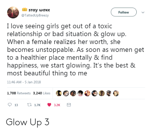 Toxic Relationship: Followv  @TattedUpBreezy  I love seeing girls get out of a toxic  relationship or bad situation & glow up.  When a female realizes her worth, she  becomes unstoppable. As soon as women get  to a healthier place mentally & find  happiness, we start glowing. It's the best &  most beautiful thing to me  11:46 AM-5 Jan 2018  1.708 Retweets 3,240 Likes002 Glow Up 3