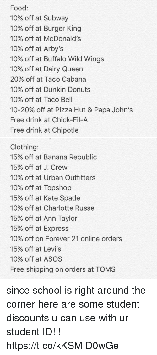buffalo wild wings: Food:  10% off at Subway  10% off at Burger King  10% off at McDonald's  10% off at Arby's  10% off at Buffalo Wild Wings  10% off at Dairy Queen  20% off at Taco Cabana  10% off at Dunkin Donuts  10% off at Taco Bell  10-20% off at Pizza Hut & Papa John's  Free drink at Chick-Fil-A  Free drink at Chipotle   Clothing:  15% off at Banana Republic  15% off at J. Crew  10% off at Urban Outfitters  10% off at Topshop  15% off at Kate Spade  10% off at Charlotte Russe  15% off at Ann Taylor  15% off at Express  10% off on Forever 21 online orders  15% off at Levi's  10% off at ASOS  Free shipping on orders at TOMS since school is right around the corner here are some student discounts u can use with ur student ID!!! https://t.co/kKSMID0wGe