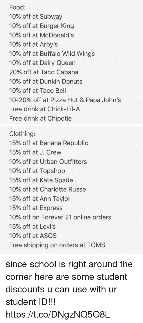 buffalo wild wings: Food:  10% off at Subway  10% off at Burger King  10% off at McDonald's  10% off at Arby's  10% off at Buffalo Wild Wings  10% off at Dairy Queen  20% off at Taco Cabana  10% off at Dunkin Donuts  10% off at Taco Bell  10-20% off at Pizza Hut & Papa John's  Free drink at Chick-Fil-A  Free drink at Chipotle   Clothing:  15% off at Banana Republic  15% off at J. Crew  10% off at Urban Outfitters  10% off at Topshop  15% off at Kate Spade  10% off at Charlotte Russe  15% off at Ann Taylor  15% off at Express  10% off on Forever 21 online orders  15% off at Levi's  10% off at ASOS  Free shipping on orders at TOMS since school is right around the corner here are some student discounts u can use with ur student ID!!! https://t.co/DNgzNQ5O8L