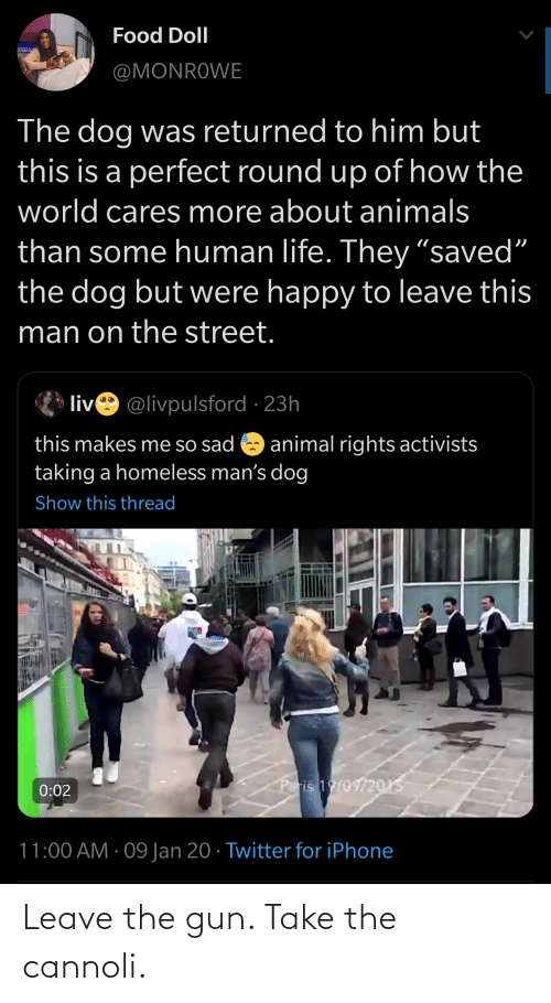 """round up: Food Doll  @MONROWE  The dog was returned to him but  this is a perfect round up of how the  world cares more about animals  than some human life. They """"saved""""  the dog but were happy to leave this  man on the street.  live @livpulsford · 23h  this makes me so sad  animal rights activists  taking a homeless man's dog  Show this thread  Poris 1/09/2015  0:02  11:00 AM · 09 Jan 20 · Twitter for iPhone Leave the gun. Take the cannoli."""