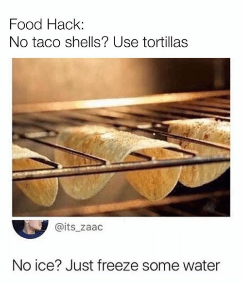 No Ice: Food Hack:  No taco shells? Use tortillas  @its_zaac  No ice? Just freeze some water