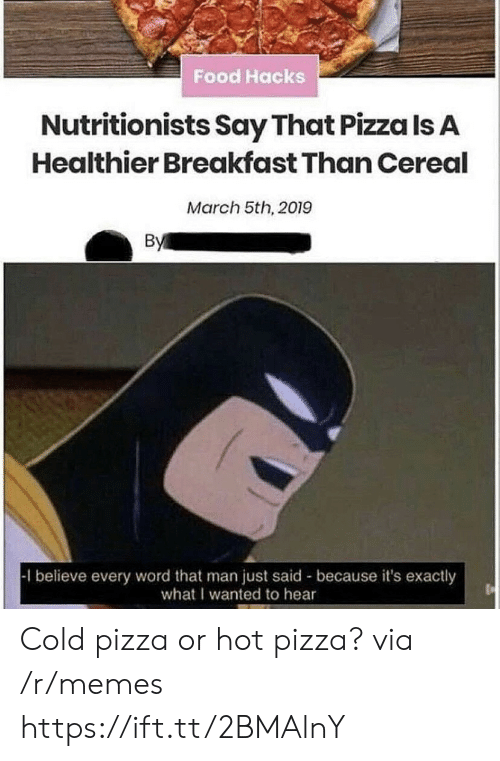 Exactly What: Food Hacks  Nutritionists Say That Pizza Is A  Healthier Breakfast Than Cereal  March 5th, 2019  By  1 believe every word that man just said because it's exactly  what I wanted to hear Cold pizza or hot pizza? via /r/memes https://ift.tt/2BMAlnY