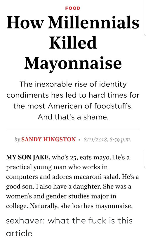 College, Computers, and Food: FOOD  How Millennials  Killed  Mavonnaise  The inexorable rise of identity  condiments has led to hard times for  the most American of foodstuffs.  And that's a shame.  by SANDY HINGSTON. 8/11/2018, 8:59 p.m.   MY SON JAKE, who's 25, eats mayo. He's a  practical young man who works in  computers and adores macaroni salad. He's a  good son. I also have a daughter. She was a  women's and gender studies major in  college. Naturally, she loathes mayonnaise. sexhaver:  what the fuck is this article