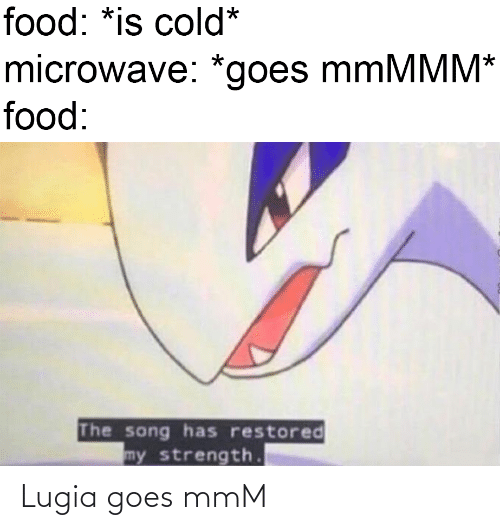 Food: food: *is cold*  microwave: *goes mmMMM*  food:  The song has restored  my strength. Lugia goes mmM