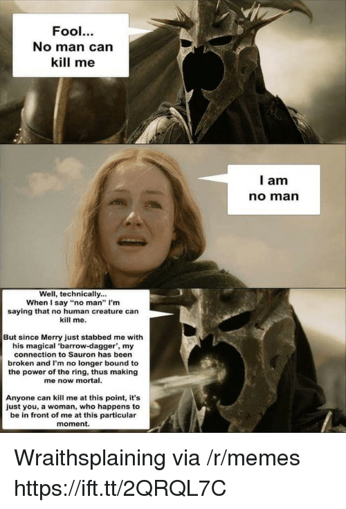 """Memes, The Ring, and Power: Fool.  No man can  kill me  l am  no marn  Well, technically...  When I say """"no man"""" I'm  saying that no human creature can  kill me.  But since Merry just stabbed me with  his magical 'barrow-dagger', my  connection to Sauron has been  broken and I'm no longer bound to  the power of the ring, thus making  me now mortal.  Anyone can kill me at this point, it's  just you, a woman, who happens to  be in front of me at this particular  moment. Wraithsplaining via /r/memes https://ift.tt/2QRQL7C"""