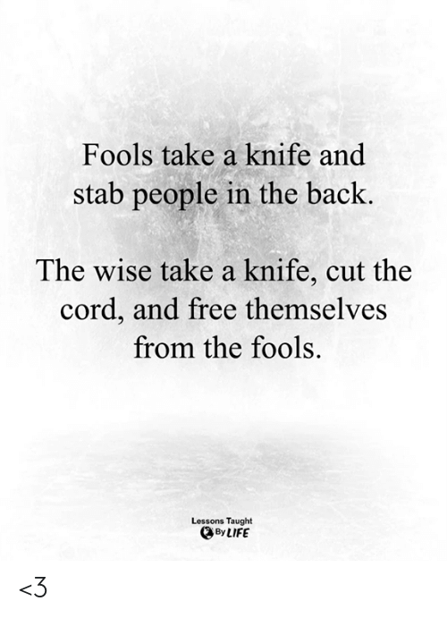 Life, Memes, and Free: Fools take a knife and  stab people in the back.  The wise take a knife, cut the  cord, and free themselves  from the fools.  Lessons Taught  By LIFE <3
