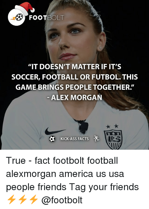 """Kicking Ass: FOOT BOLT  """"IT DOESN'T MATTER IF IT'S  SOCCER, FOOTBALL OR FUTBOL. THIS  GAME BRINGS PEOPLE TOGETHER  ALEX MORGAN  KICK-ASS FACTS True - fact footbolt football alexmorgan america us usa people friends Tag your friends⚡️⚡️⚡️ @footbolt"""