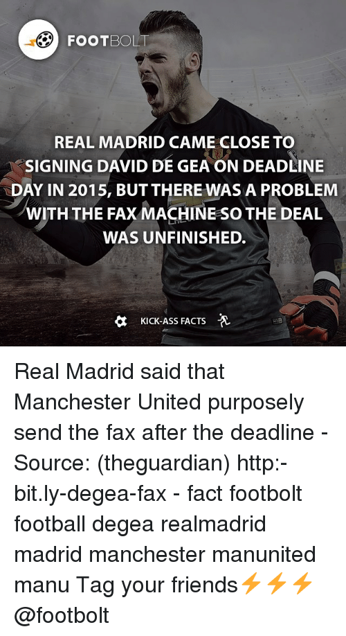 Kicking Ass: FOOT BOLT  REAL MADRID CAME CLOSE TO  SIGNING DAVID DE GEAON DEADLINE  DAY IN 2015, BUT THERE WAS A PROBLEM  WITH THE FAX MACHINE so THE DEAL  WAS UNFINISHED.  a Kick-Ass FACTS Real Madrid said that Manchester United purposely send the fax after the deadline - Source: (theguardian) http:-bit.ly-degea-fax - fact footbolt football degea realmadrid madrid manchester manunited manu Tag your friends⚡️⚡️⚡️ @footbolt