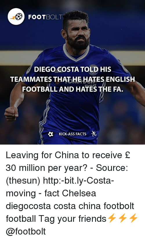 Kicking Ass: FOOT OLT  DIEGO COSTA TOLD HIS  TEAMMATES THAT HE HATES ENGLISH  FOOTBALL AND HATES THE FA.  KICK-ASS FACTS -A Leaving for China to receive £ 30 million per year? - Source: (thesun) http:-bit.ly-Costa-moving - fact Chelsea diegocosta costa china footbolt football Tag your friends⚡️⚡️⚡️ @footbolt