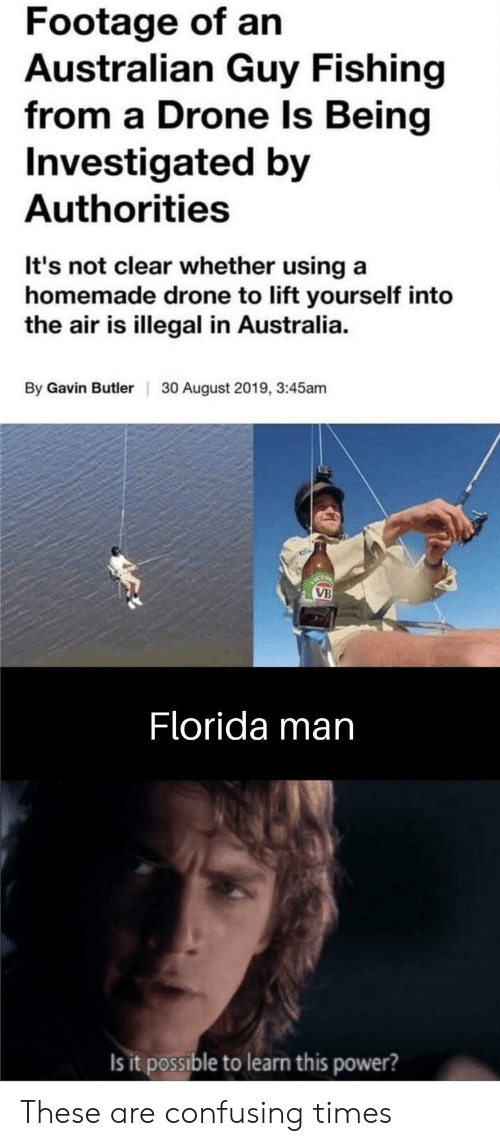 gavin: Footage of an  Australian Guy Fishing  from a Drone Is Being  Investigated by  Authorities  It's not clear whether using a  homemade drone to lift yourself into  the air is illegal in Australia  By Gavin Butler  30 August 2019, 3:45am  ICT  VB  Florida man  Is it possible to learn this power? These are confusing times