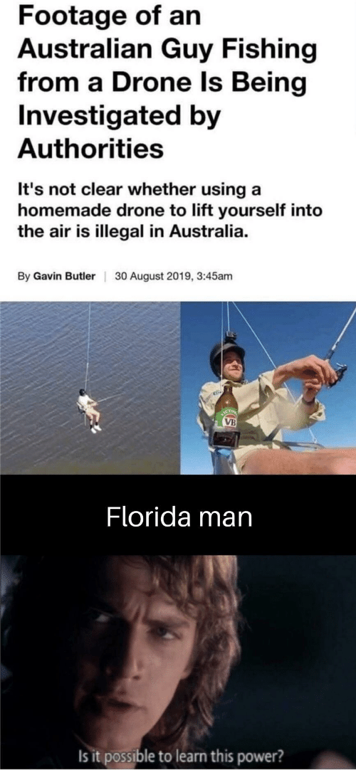 gavin: Footage of an  Australian Guy Fishing  from a Drone Is Being  Investigated by  Authorities  It's not clear whether using a  homemade drone to lift yourself into  the air is illegal in Australia.  By Gavin Butler  30 August 2019, 3:45am  ICT  VB  Florida man  Is it possible to learn this power?