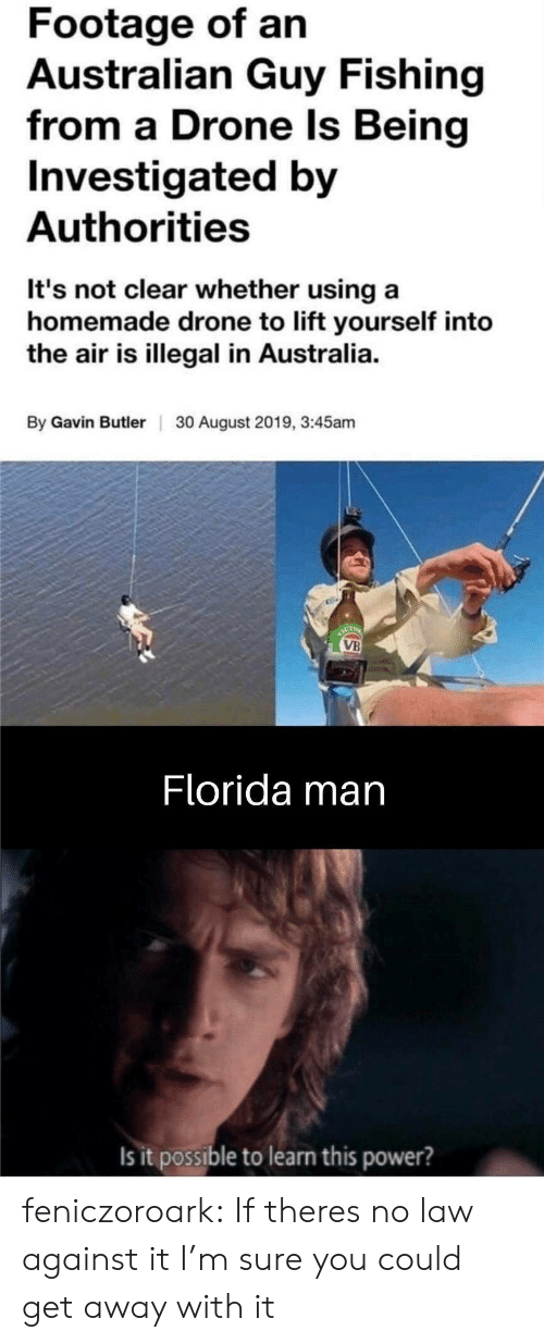 Drone, Florida Man, and Tumblr: Footage of an  Australian Guy Fishing  from a Drone Is Being  Investigated by  Authorities  It's not clear whether using a  homemade drone to lift yourself into  the air is illegal in Australia.  By Gavin ButlerI  30 August 2019, 3:45am  ACT  VB  Florida man  Is it possible to learn this power? feniczoroark:  If theres no law against it I'm sure you could get away with it