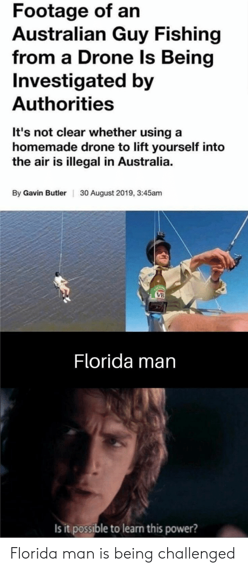 gavin: Footage of an  Australian Guy Fishing  from a Drone ls Being  Investigated by  Authorities  It's not clear whether using a  homemade drone to lift yourself into  the air is illegal in Australia  By Gavin Butler  30 August 2019, 3:45am  OCTO  VB  Florida man  Is it possible to learn this power? Florida man is being challenged