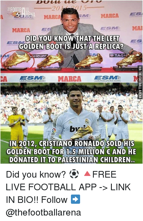 Anae: FOOTBALL  ANA MARCA  NA  MARCA  MARCA  ESM MA  DID YOU KNOW THAT THE LEFTs  GOLDEN B0OT IS JUST A REPLICA  TAG H  CA MARCA GTE  IN 2012, CRISTIANO RONALDO SOLD HIs  GOLDEN BOOT FOR 1.5 MILLION AND HE  DONATED IT TO PALESTINIAN CHILDREN. Did you know? ⚽️ 🔺FREE LIVE FOOTBALL APP -> LINK IN BIO!! Follow ➡️ @thefootballarena