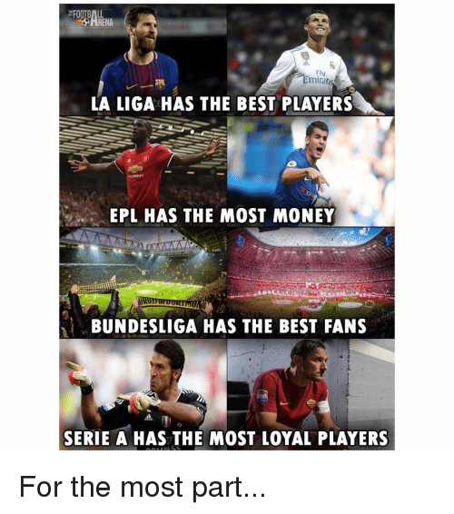 serie a: FOOTBALL  ARENA  Fly  Emirar  LA LIGA HAS THE BEST PLAYERS  EPL HAS THE MOST MONEY  BUNDESLIGA HAS THE BEST FANS  SERIE A HAS THE MOST LOYAL PLAYERS For the most part...