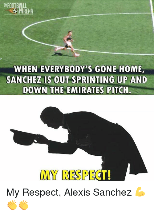 gone home: FOOTBALL  ARENA  WHEN EVERYBODY'S GONE HOME  SANCHEZ IS OUT SPRINTING UP AND  DOWN THE EMIRATES PITCHla  MY RESPECT! My Respect, Alexis Sanchez 💪👏👏