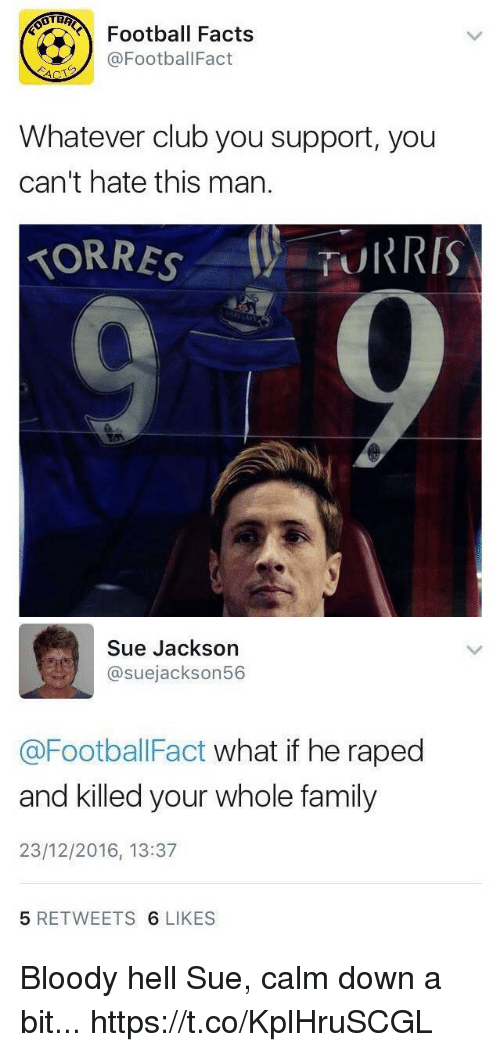 Club, Facts, and Family: Football Facts  @FootballFact  Whatever club you support, you  can't hate this man.  TORRESTURRIS   Sue Jackson  @suejackson56  @FootballFact what if he raped  and killed your whole family  23/12/2016, 13:37  5 RETWEETS 6 LIKES Bloody hell Sue, calm down a bit... https://t.co/KplHruSCGL