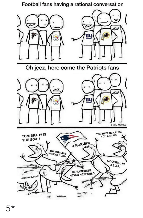 Football, Memes, and Nfl: Football fans having a rational conversation  Lu  Oh jeez, here come the Patriots fans  @NFL MEMES  TOM BRADY IS  THE GOAT!  YOU HATE US CAUSE  YOU AINT US!  4 RINGS!!!!  THE PATS ARE  WICKED GOOD!  GOODELL IS  A LIAR!  DEFLATEGATE  NEVER HAPPENED  MARK WAHLBERG! 5*