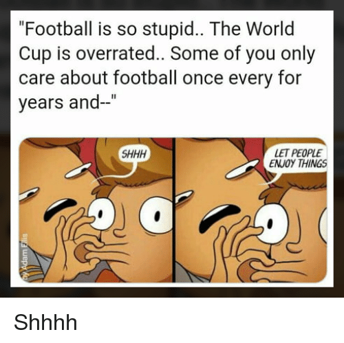 "Shhhh: ""Football is so stupid.. The World  Cup is overrated.. Some of you only  care about football once every for  years and-""  LET PEOPLE  ENJOY THINGS  SHHH Shhhh"