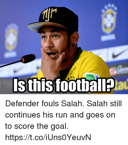 Football, Memes, and Run: FOOTBALL  Isthis football? Defender fouls Salah. Salah still continues his run and goes on to score the goal. https://t.co/iUns0YeuvN