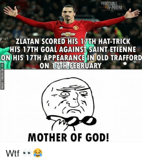 mother of god: FOOTBALL  -O ARENA  CHEVROLET  ZLATAN SCORED HIS 17TH HAT-TRICK  HIS 17TH GOALAGAINST SAINT ETIENNE  ON HIS 17TH APPEARANCE IN OLD TRAFFORD  ON 17TH FEBRUARY  MOTHER OF GOD! Wtf 👀😂