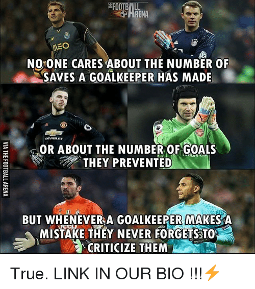 no-one-care: FOOTBALL  RENA  MEO  NO ONE CARES ABOUT THE NUMBER OF  SAVES A GOALKEEPER HAS MADE  OR ABOUT THE NUMBER OF GOALS  THEY PREVENTED  BUT WHENEVER A GOALKEEPER MAKES A  MISTAKE THEY NEVER FORGETSSTO  CRITICIZE THEM True. LINK IN OUR BIO !!!⚡️