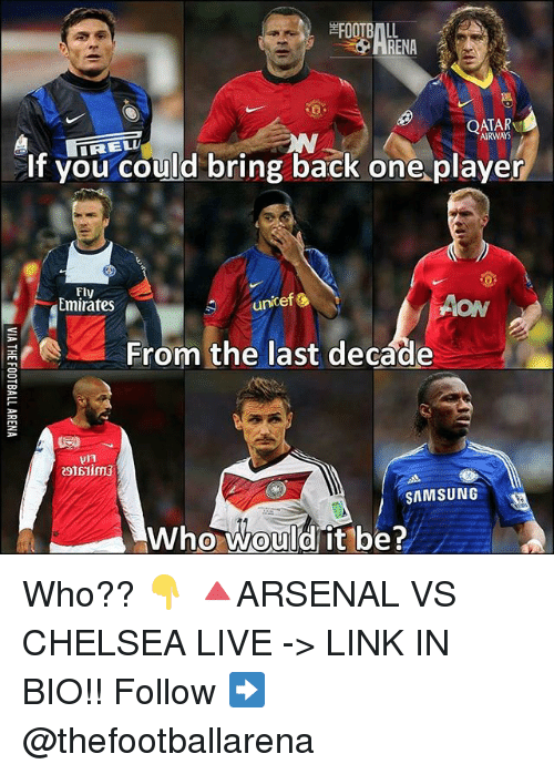 aon: FOOTBALL  RENA  QATAR  AIRWAYS  if you could bring back one.player  Fly  Emirates  unicefし  AON  From the last decade  SAMSUNG  Who would it be?  0 Who?? 👇 🔺ARSENAL VS CHELSEA LIVE -> LINK IN BIO!! Follow ➡️ @thefootballarena