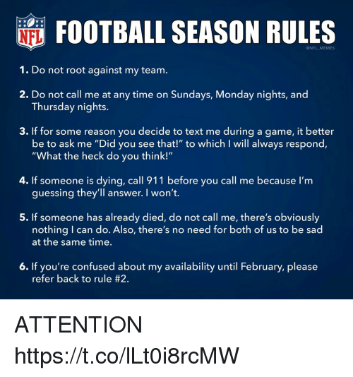 "Confused, Football, and Memes: FOOTBALL SEASON RULES  @NFL MEMES  1. Do not root against my team.  2. Do not call me at any time on Sundays, Monday nights, and  3. If for some reason you decide to text me during a game, it better  Thursday nights.  be to ask me ""Did you see that!"" to which I will always respond,  ""What the heck do you think!""  4. If someone is dying, call 911 before you call me because I'm  guessing they'll answer. I won't.  5. If someone has already died, do not call me, there's obviously  nothing I can do. Also, there's no need for both of us to be sad  at the same time.  6. If you're confused about my availability until February, please  refer back to rule ATTENTION https://t.co/lLt0i8rcMW"