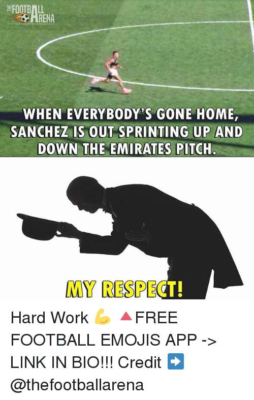 gone home: FOOTBALL  WHEN EVERYBODY'S GONE HOME  SANCHEZ IS OUT SPRINTING UP AND  DOWN THE EMIRATES PITCH.  MY RESPECT! Hard Work 💪 🔺FREE FOOTBALL EMOJIS APP -> LINK IN BIO!!! Credit ➡️ @thefootballarena