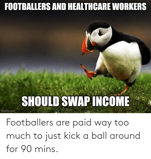 Mins: Footballers are paid way too much to just kick a ball around for 90 mins.