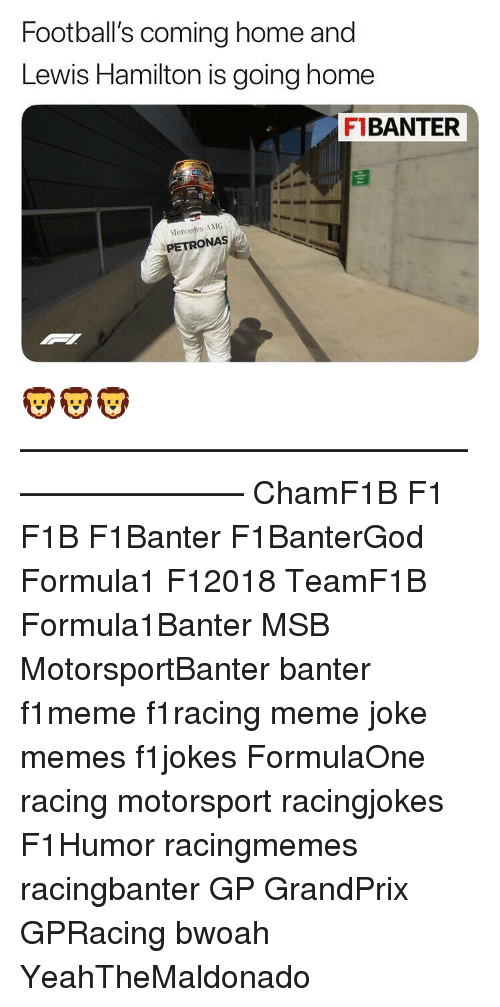 Meme, Memes, and Mercedes: Football's coming home and  Lewis Hamilton is going home  FI BANTER  Mercedes, AMG  PETRONAS 🦁🦁🦁 ————————————————————— ChamF1B F1 F1B F1Banter F1BanterGod Formula1 F12018 TeamF1B Formula1Banter MSB MotorsportBanter banter f1meme f1racing meme joke memes f1jokes FormulaOne racing motorsport racingjokes F1Humor racingmemes racingbanter GP GrandPrix GPRacing bwoah YeahTheMaldonado