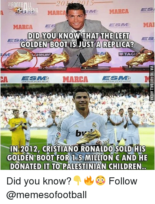 Children, Cristiano Ronaldo, and Memes: FOOTBILL  MARC  MARCA ES  MARCA  ESES MA  DID YOU KNOW THAT THE LEFT  GOLDEN B0OT IS JUST A REPLICA?  BS  ES  Heuer  TAG  CA MARCA  IN 2012, CRISTIANO RONALDO SOLD HIS  GOLDEN BOOT FOR 1.5 MILLION AND HE  DONATED IT TO PALESTINIAN CHILDREN Did you know?👇🔥😳 Follow @memesofootball