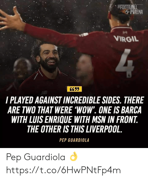 Wow, Liverpool F.C., and Virgil: FOOTBLL  ARENA  VIRGIL  LFC  I PLAYED AGAINST INCREDIBLE SIDES. THERE  ARE TWO THAT WERE 'WOW. ONE IS BARCA  WITH LUIS ENRIQUE WITH MSN IN FRONT  THE OTHER IS THIS LIVERPOOL  PEP GUARDIOLA Pep Guardiola ? https://t.co/6HwPNtFp4m