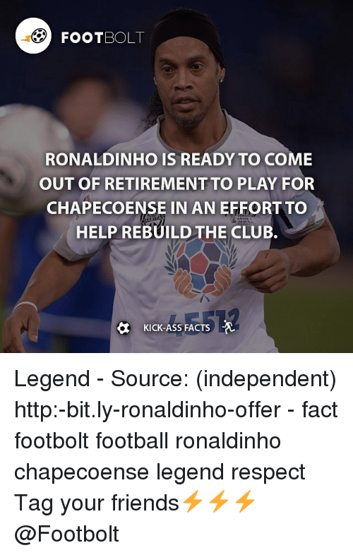 Kicking Ass: FOOTBOL  RONALDINHO IS READY TO COME  OUT OF RETIREMENT TO PLAY FOR  CHAPECOENSE IN AN EFFORT To  HELP REBUILD THE CLUB.  KICK-ASS FACTS Legend - Source: (independent) http:-bit.ly-ronaldinho-offer - fact footbolt football ronaldinho chapecoense legend respect Tag your friends⚡️⚡️⚡️ @Footbolt