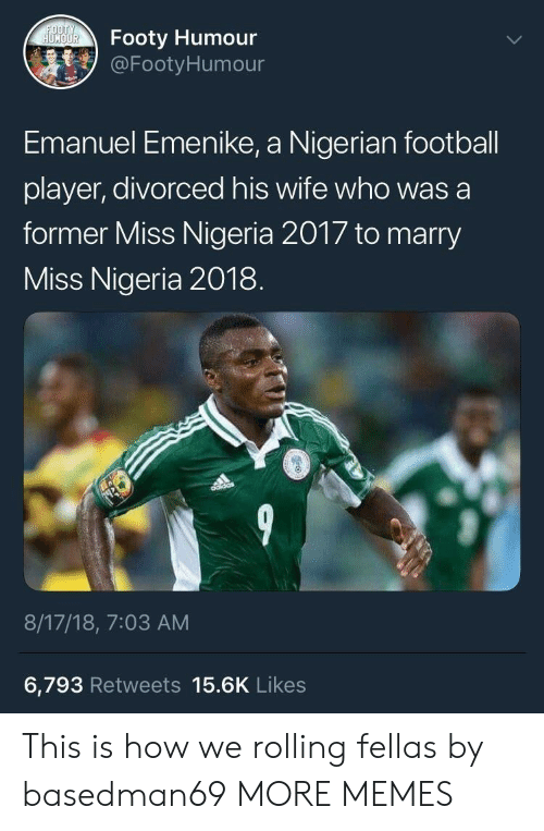 Football Player: Footy Humour  @Footy Humour  Emanuel Emenike, a Nigerian football  player, divorced his wife who was a  former Miss Nigeria 2017 to marry  Miss Nigeria 2018  ISS  8/17/18, 7:03 AM  6,793 Retweets 15.6K Likes This is how we rolling fellas by basedman69 MORE MEMES