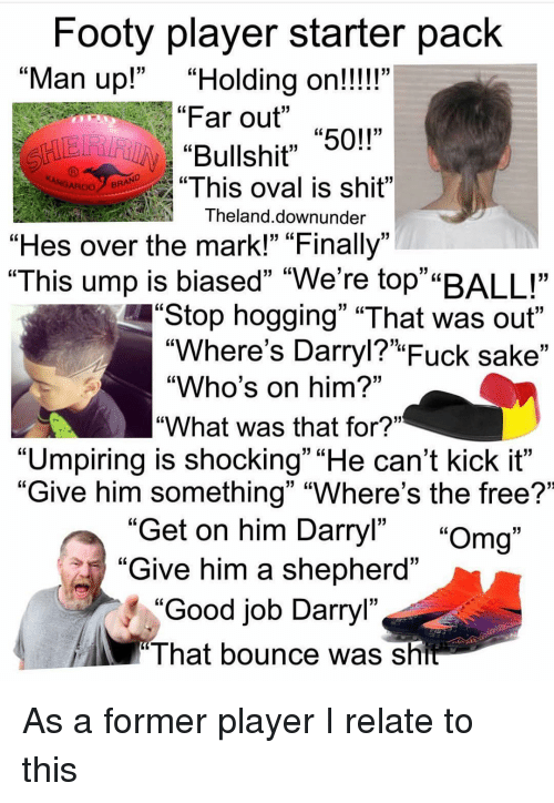 """Darryl: Footy player starter pack  Far out """"50!""""  """"This oval is shit""""  """"Man up!""""""""Holding on!!!!""""  GL  Bullshit"""" 5  ROOBRAND  Theland.downunder  """"Hes over the mark!"""" """"Finally""""  """"This ump is biased"""" """"We're top""""""""BALL""""  Stop hogging"""" """"That was out""""  """"Where's Darryl?"""" Fuck sake""""  """"Who's on him?""""  """"What was that for?""""  """"Umpiring is shocking"""" """"He can't kick it""""  """"Give him something"""" """"Where's the free?'  Get on him Darryl"""" """"Omg""""  Give him a shepherd""""  """"Good job Darryl""""  13  I hat bounce was sh As a former player I relate to this"""