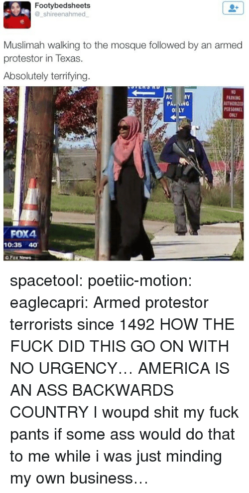 America, Ass, and News: Footybedsheets  @shireenahmed  Muslimah walking to the mosque followed by an armed  protestor in Texas.  Absolutely terrifying  PARKING  AUTHORIZE  PER SONNE  ONLY  PA  0 LY  FOX4  10:35 40  OFox News spacetool:  poetiic-motion: eaglecapri:  Armed protestor terrorists since 1492  HOW THE FUCK DID THIS GO ON WITH NO URGENCY… AMERICA IS AN ASS BACKWARDS COUNTRY   I woupd shit my fuck pants if some ass would do that to me while i was just minding my own business…