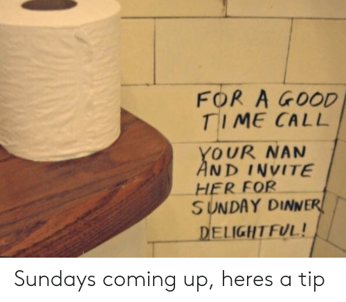 Good, Time, and Sunday: FOR A GOOD  TIME CALL  YOUR NAN  AND INVITE  HER FOR  SUNDAY DINNER  DELIGHT FUL! Sundays coming up, heres a tip