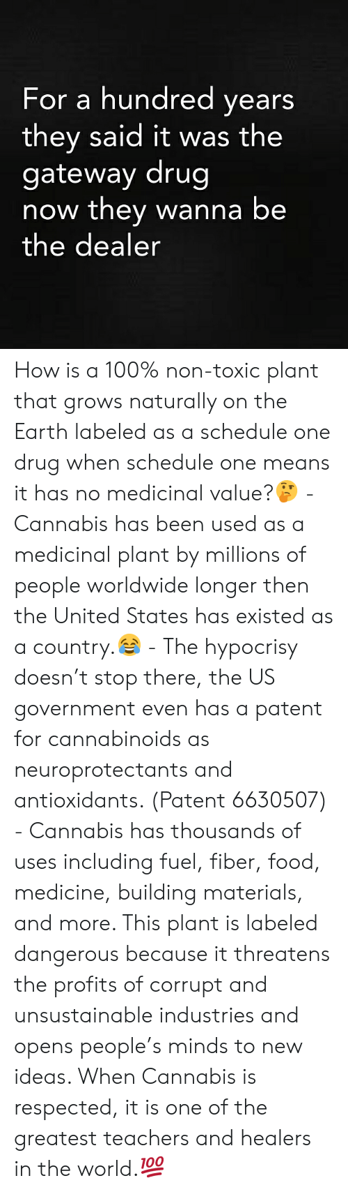 Threatens: For a hundred years  they said it was the  gateway drug  now they wanna be  the dealer How is a 100% non-toxic plant that grows naturally on the Earth labeled as a schedule one drug when schedule one means it has no medicinal value?🤔 - Cannabis has been used as a medicinal plant by millions of people worldwide longer then the United States has existed as a country.😂 - The hypocrisy doesn't stop there, the US government even has a patent for cannabinoids as neuroprotectants and antioxidants. (Patent 6630507) - Cannabis has thousands of uses including fuel, fiber, food, medicine, building materials, and more. This plant is labeled dangerous because it threatens the profits of corrupt and unsustainable industries and opens people's minds to new ideas. When Cannabis is respected, it is one of the greatest teachers and healers in the world.💯