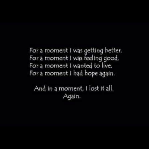 Lost, Good, and Live: For a moment I was getting better.  For a moment I was feeling good.  For a moment I wanted to live.  For a moment I had hope again  And in a moment, I lost it all  Again