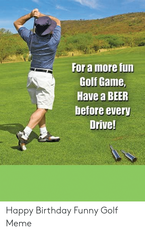 Golf Meme: For a more fun  Golf Game,  Have a BEER  before every Happy Birthday Funny Golf Meme