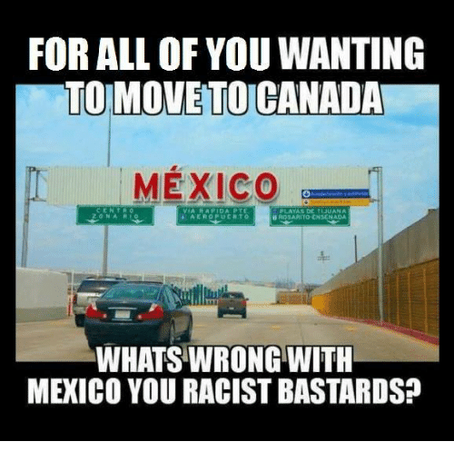 Mexican Word of the Day: FOR ALL OF YOU WANTING  TO MOVETOCANADA  MEXICO  WHATSWRONG WITH  MEXICO YOURACIST BASTARDS?