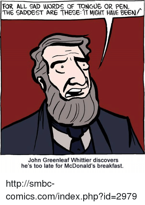 Smbc Comic: FOR ALL SAD WORDS QF TONGUE OR PEN,  THE SADDEST ARE THESE: IT MIGHT HALE BEEN/  John Greenleaf Whittier discovers  he's too late for McDonald's breakfast. http://smbc-comics.com/index.php?id=2979