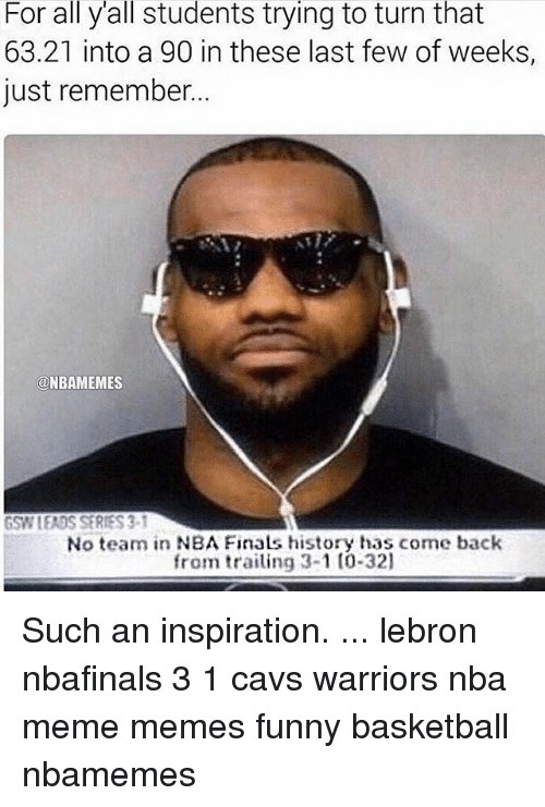 Basketball, Cavs, and Finals: For all yall students trying to turn that  63.21 into a 90 in these last few of weeks,  just remember.  @NBAMEMES  GSW LEADS SERIES 3-1  No team in NBA Finals history has come back  from trailing 3-1 to 321 Such an inspiration. ... lebron nbafinals 3 1 cavs warriors nba meme memes funny basketball nbamemes