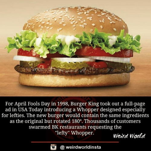 """Burger King, Memes, and Weird: For April Fools Day in 1998, Burger King took out a full-page  ad in USA Today introducing a Whopper designed especially  for lefties. The new burger would contain the same ingredients  as the original but rotated 180°. Thousands of customers  swarmed BK restaurants requesting the  """"lefty"""" Whopper.  Weird World  酉  @ weirdworldinsta"""